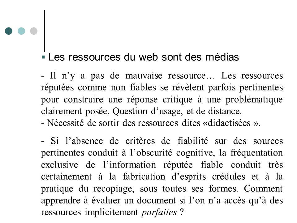  Les ressources du web sont des médias - Il n'y a pas de mauvaise ressource… Les ressources réputées comme non fiables se révèlent parfois pertinentes pour construire une réponse critique à une problématique clairement posée.