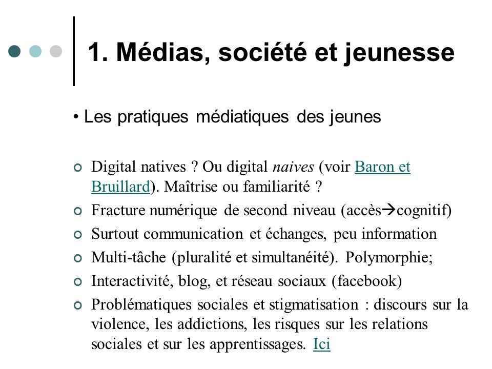 1. Médias, société et jeunesse Les pratiques médiatiques des jeunes Digital natives ? Ou digital naives (voir Baron et Bruillard). Maîtrise ou familia