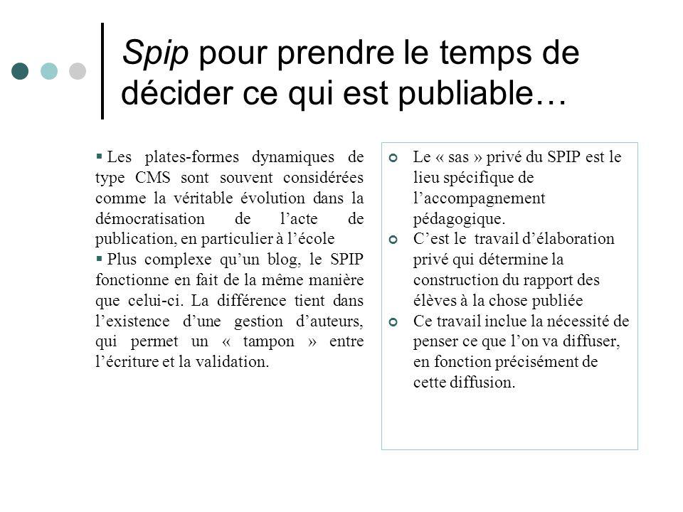 Spip pour prendre le temps de décider ce qui est publiable…  Les plates-formes dynamiques de type CMS sont souvent considérées comme la véritable évolution dans la démocratisation de l'acte de publication, en particulier à l'école  Plus complexe qu'un blog, le SPIP fonctionne en fait de la même manière que celui-ci.