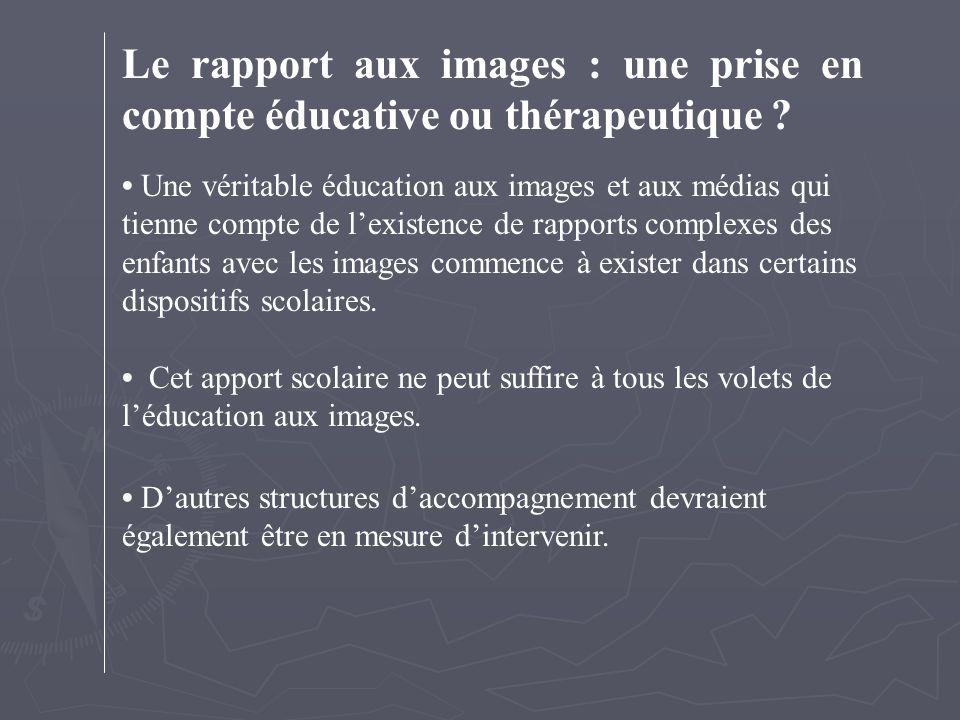 Le rapport aux images : une prise en compte éducative ou thérapeutique ? Une véritable éducation aux images et aux médias qui tienne compte de l'exist