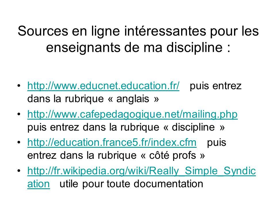 Sources en ligne intéressantes pour les enseignants de ma discipline : http://www.educnet.education.fr/ puis entrez dans la rubrique « anglais »http://www.educnet.education.fr/ http://www.cafepedagogique.net/mailing.php puis entrez dans la rubrique « discipline »http://www.cafepedagogique.net/mailing.php http://education.france5.fr/index.cfm puis entrez dans la rubrique « côté profs »http://education.france5.fr/index.cfm http://fr.wikipedia.org/wiki/Really_Simple_Syndic ation utile pour toute documentationhttp://fr.wikipedia.org/wiki/Really_Simple_Syndic ation