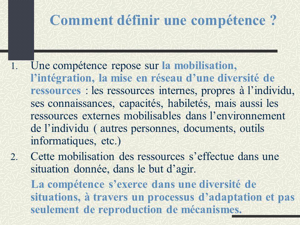 Comment définir une compétence ? 1. Une compétence repose sur la mobilisation, l'intégration, la mise en réseau d'une diversité de ressources : les re