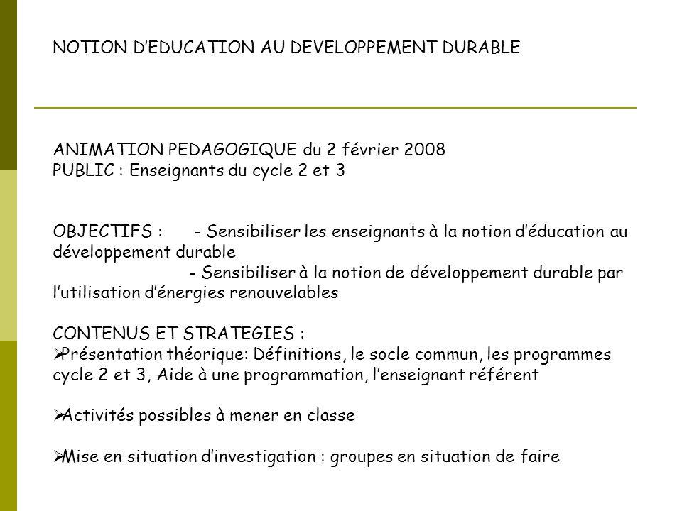 NOTION D'EDUCATION AU DEVELOPPEMENT DURABLE ANIMATION PEDAGOGIQUE du 2 février 2008 PUBLIC : Enseignants du cycle 2 et 3 OBJECTIFS : - Sensibiliser le