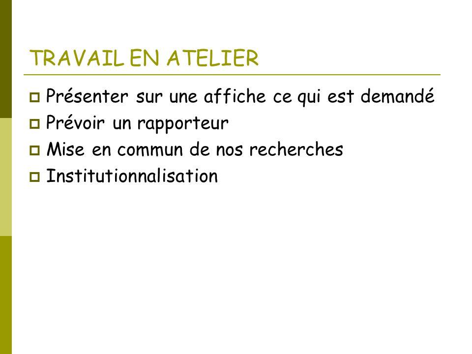TRAVAIL EN ATELIER  Présenter sur une affiche ce qui est demandé  Prévoir un rapporteur  Mise en commun de nos recherches  Institutionnalisation