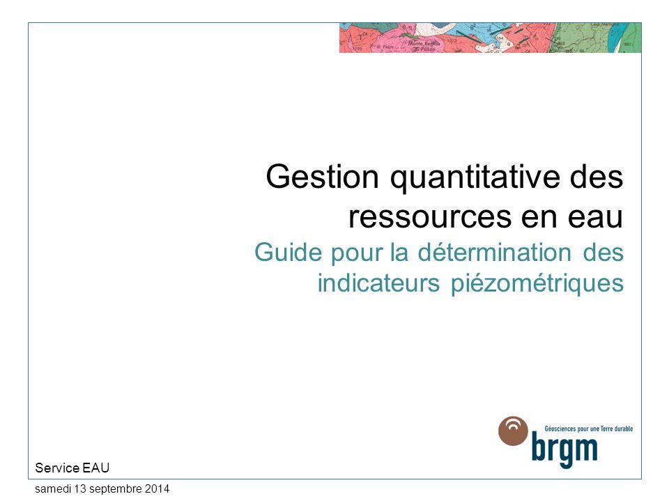 samedi 13 septembre 2014 Gestion quantitative des ressources en eau Guide pour la détermination des indicateurs piézométriques Service EAU