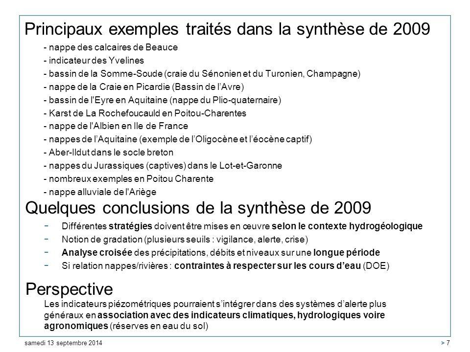 Principaux exemples traités dans la synthèse de 2009 - nappe des calcaires de Beauce - indicateur des Yvelines - bassin de la Somme-Soude (craie du Sénonien et du Turonien, Champagne) - nappe de la Craie en Picardie (Bassin de l'Avre) - bassin de l Eyre en Aquitaine (nappe du Plio-quaternaire) - Karst de La Rochefoucauld en Poitou-Charentes - nappe de l Albien en Ile de France - nappes de l'Aquitaine (exemple de l'Oligocène et l'éocène captif) - Aber-Ildut dans le socle breton - nappes du Jurassiques (captives) dans le Lot-et-Garonne - nombreux exemples en Poitou Charente - nappe alluviale de l Ariège samedi 13 septembre 2014 > 7 Quelques conclusions de la synthèse de 2009 - Différentes stratégies doivent être mises en œuvre selon le contexte hydrogéologique - Notion de gradation (plusieurs seuils : vigilance, alerte, crise) - Analyse croisée des précipitations, débits et niveaux sur une longue période - Si relation nappes/rivières : contraintes à respecter sur les cours d'eau (DOE) Perspective Les indicateurs piézométriques pourraient s'intégrer dans des systèmes d'alerte plus généraux en association avec des indicateurs climatiques, hydrologiques voire agronomiques (réserves en eau du sol)