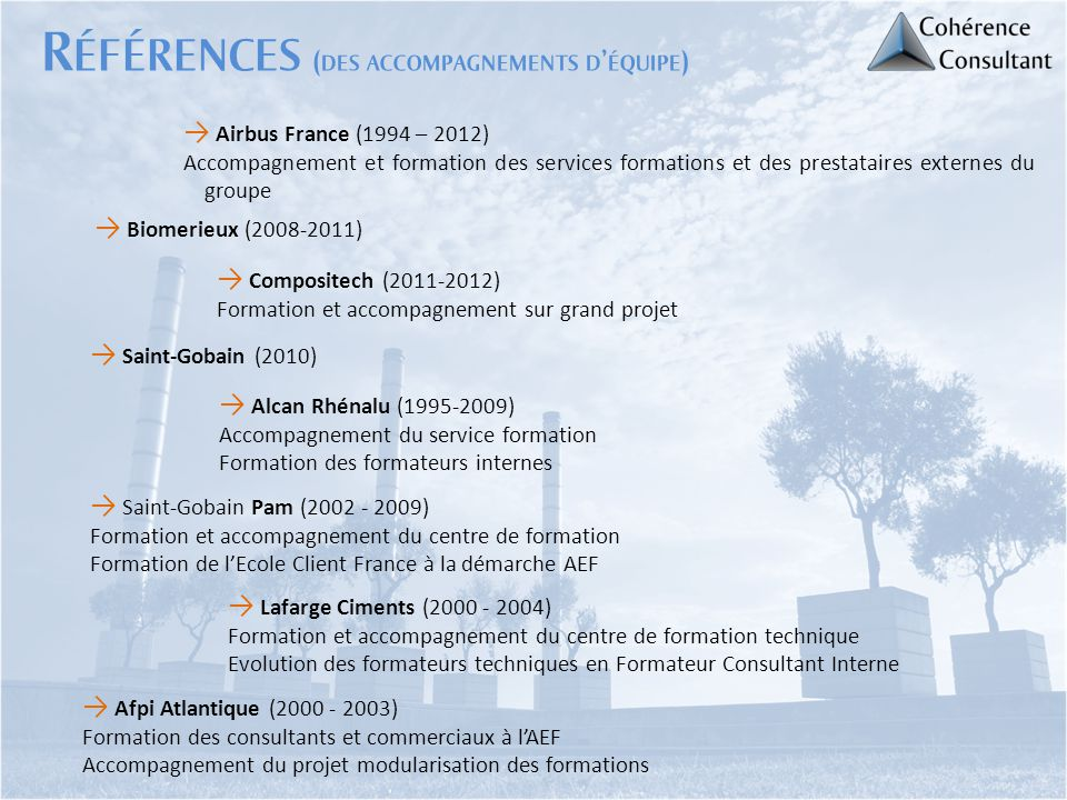 → Alcan Rhénalu (1995-2009) Accompagnement du service formation Formation des formateurs internes → Saint-Gobain Pam (2002 - 2009) Formation et accomp
