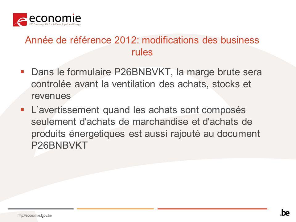 Année de référence 2012: modifications des business rules  Dans le formulaire P26BNBVKT, la marge brute sera controlée avant la ventilation des achats, stocks et revenues  L'avertissement quand les achats sont composés seulement d achats de marchandise et d achats de produits énergetiques est aussi rajouté au document P26BNBVKT http://economie.fgov.be