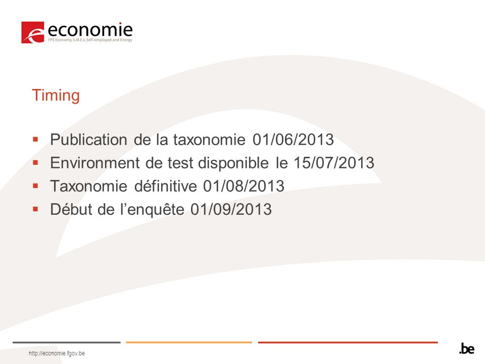 http://economie.fgov.be Timing  Publication de la taxonomie 01/06/2013  Environment de test disponible le 15/07/2013  Taxonomie définitive 01/08/20