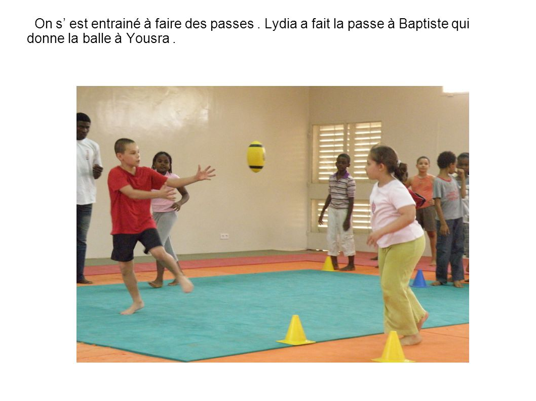 On s' est entrainé à faire des passes. Lydia a fait la passe à Baptiste qui donne la balle à Yousra.