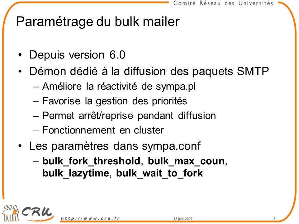 Paramétrage du bulk mailer Depuis version 6.0 Démon dédié à la diffusion des paquets SMTP –Améliore la réactivité de sympa.pl –Favorise la gestion des priorités –Permet arrêt/reprise pendant diffusion –Fonctionnement en cluster Les paramètres dans sympa.conf –bulk_fork_threshold, bulk_max_coun, bulk_lazytime, bulk_wait_to_fork 13 juin 20073