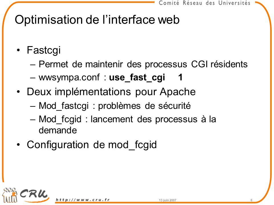 Optimisation de l'interface web Fastcgi –Permet de maintenir des processus CGI résidents –wwsympa.conf : use_fast_cgi1 Deux implémentations pour Apache –Mod_fastcgi : problèmes de sécurité –Mod_fcgid : lancement des processus à la demande Configuration de mod_fcgid 13 juin 20076