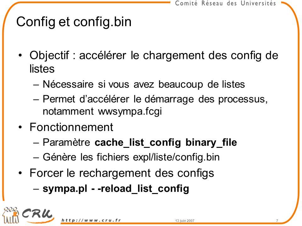 Config et config.bin Objectif : accélérer le chargement des config de listes –Nécessaire si vous avez beaucoup de listes –Permet d'accélérer le démarrage des processus, notamment wwsympa.fcgi Fonctionnement –Paramètre cache_list_config binary_file –Génère les fichiers expl/liste/config.bin Forcer le rechargement des configs –sympa.pl - -reload_list_config 13 juin 20077
