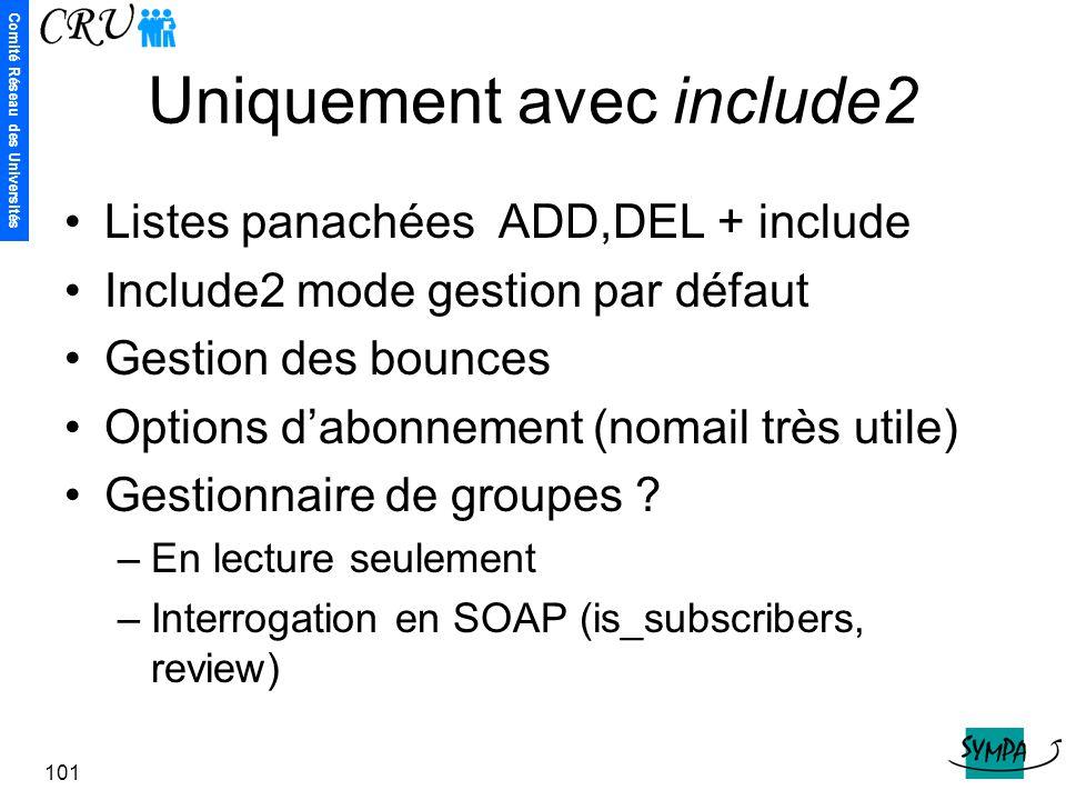 Comité Réseau des Universités 101 Uniquement avec include2 Listes panachées ADD,DEL + include Include2 mode gestion par défaut Gestion des bounces Opt