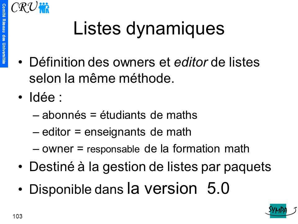 Comité Réseau des Universités 103 Listes dynamiques Définition des owners et editor de listes selon la même méthode. Idée : –abonnés = étudiants de ma