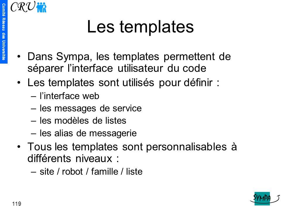 Comité Réseau des Universités 119 Les templates Dans Sympa, les templates permettent de séparer l'interface utilisateur du code Les templates sont uti