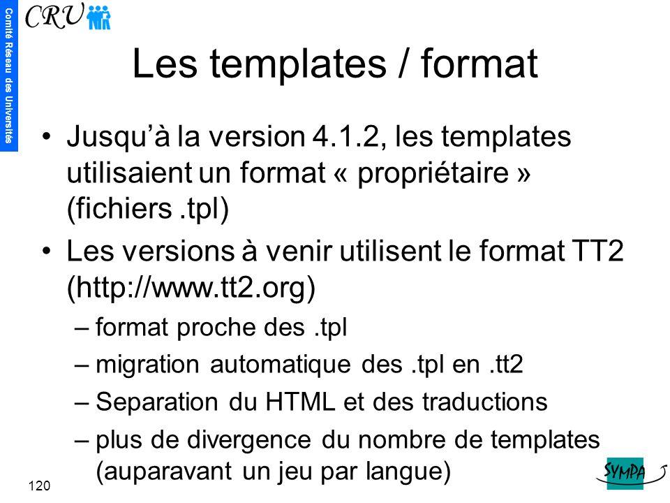 Comité Réseau des Universités 120 Les templates / format Jusqu'à la version 4.1.2, les templates utilisaient un format « propriétaire » (fichiers.tpl)