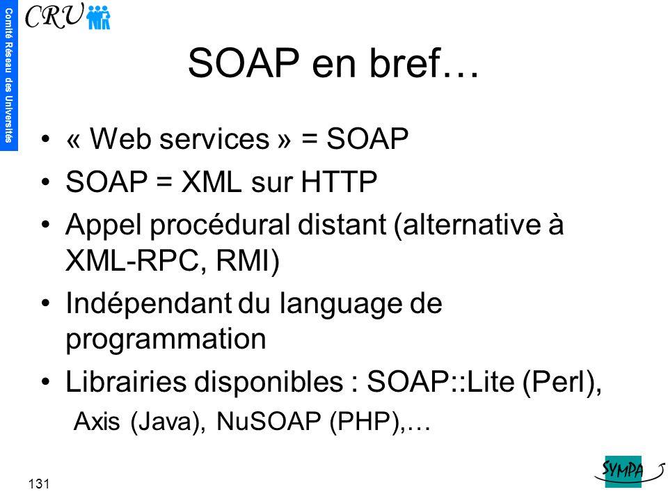 Comité Réseau des Universités 131 SOAP en bref… « Web services » = SOAP SOAP = XML sur HTTP Appel procédural distant (alternative à XML-RPC, RMI) Indé