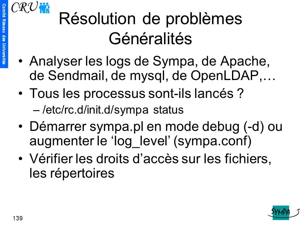 Comité Réseau des Universités 139 Résolution de problèmes Généralités Analyser les logs de Sympa, de Apache, de Sendmail, de mysql, de OpenLDAP,… Tous