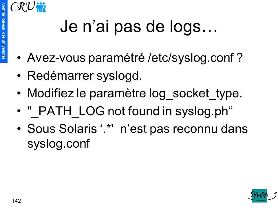 Comité Réseau des Universités 142 Je n'ai pas de logs… Avez-vous paramétré /etc/syslog.conf ? Redémarrer syslogd. Modifiez le paramètre log_socket_typ