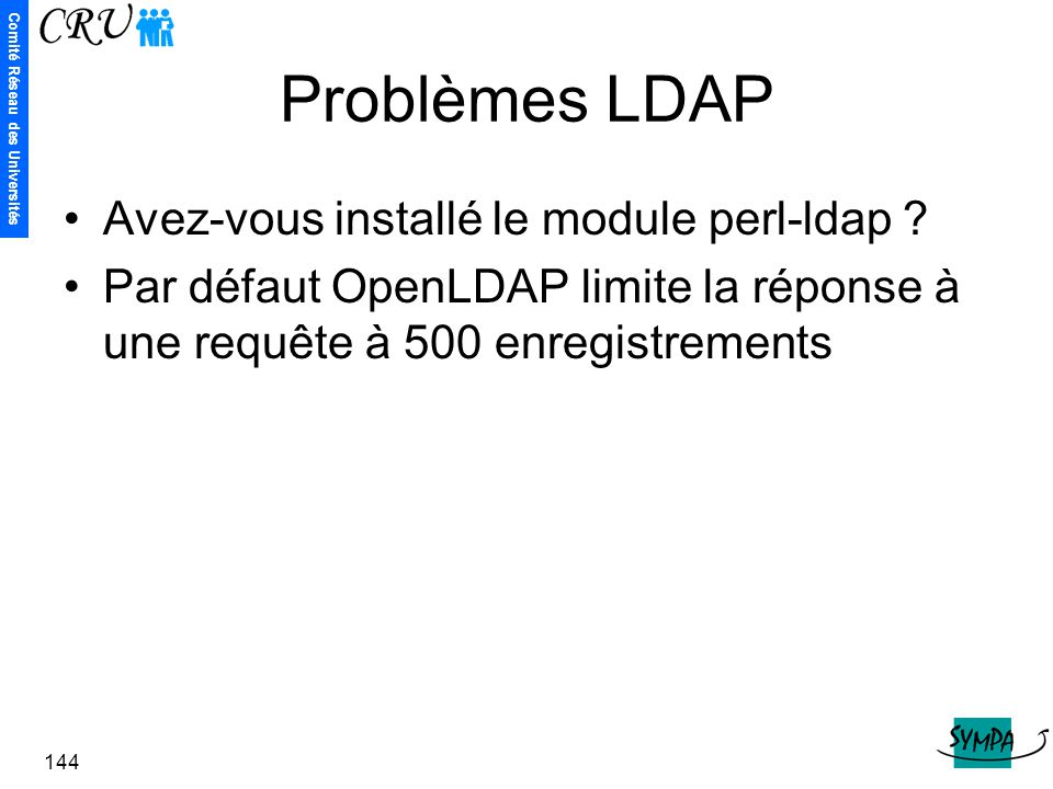 Comité Réseau des Universités 144 Problèmes LDAP Avez-vous installé le module perl-ldap ? Par défaut OpenLDAP limite la réponse à une requête à 500 en