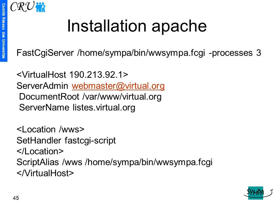 Comité Réseau des Universités 45 Installation apache FastCgiServer /home/sympa/bin/wwsympa.fcgi -processes 3 ServerAdmin webmaster@virtual.orgwebmaste