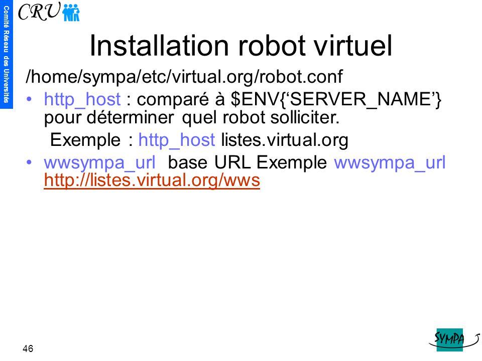 Comité Réseau des Universités 46 Installation robot virtuel /home/sympa/etc/virtual.org/robot.conf http_host : comparé à $ENV{'SERVER_NAME'} pour déte