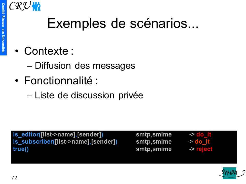 Comité Réseau des Universités 72 Exemples de scénarios... is_editor([list->name],[sender]) smtp,smime -> do_it is_subscriber([list->name],[sender]) sm