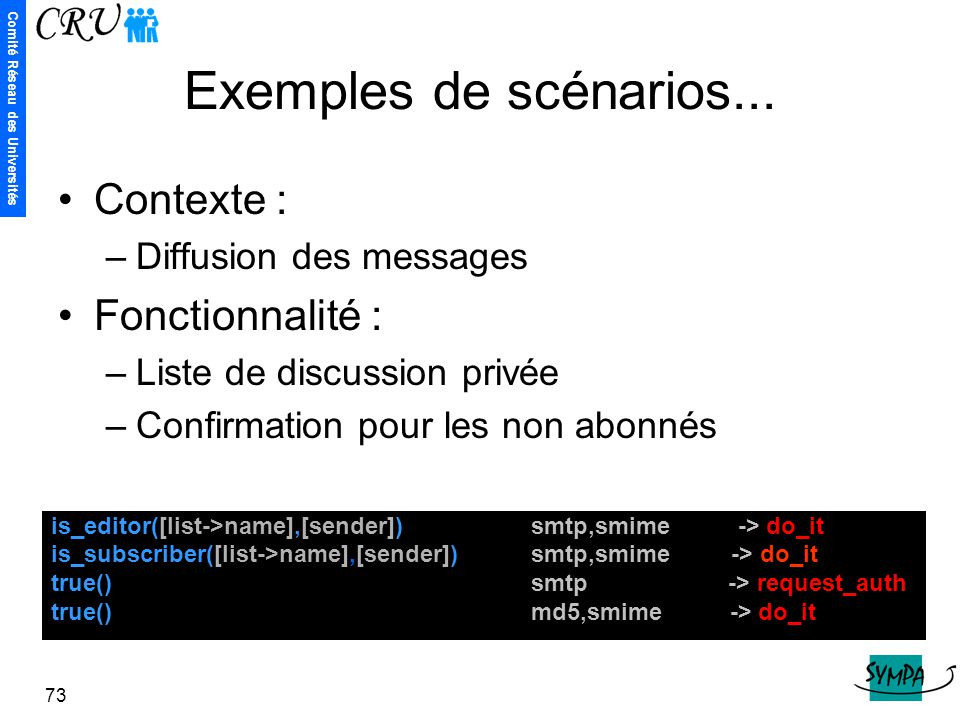 Comité Réseau des Universités 73 Exemples de scénarios... is_editor([list->name],[sender]) smtp,smime -> do_it is_subscriber([list->name],[sender]) sm