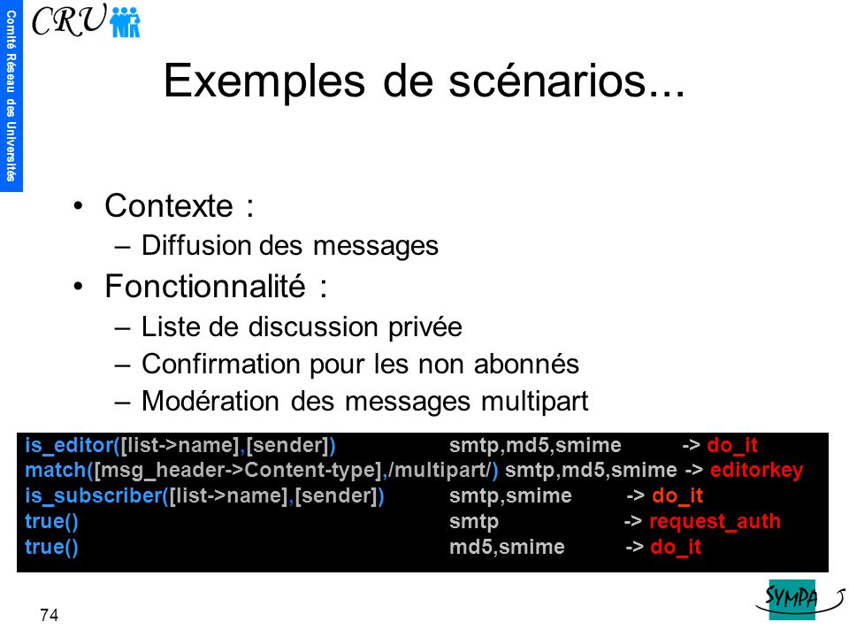 Comité Réseau des Universités 74 Exemples de scénarios... is_editor([list->name],[sender]) smtp,md5,smime -> do_it match([msg_header->Content-type],/m