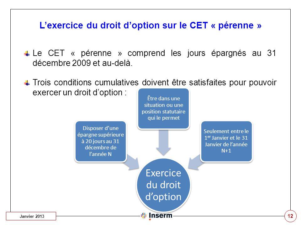 12 L'exercice du droit d'option sur le CET « pérenne » Le CET « pérenne » comprend les jours épargnés au 31 décembre 2009 et au-delà. Trois conditions