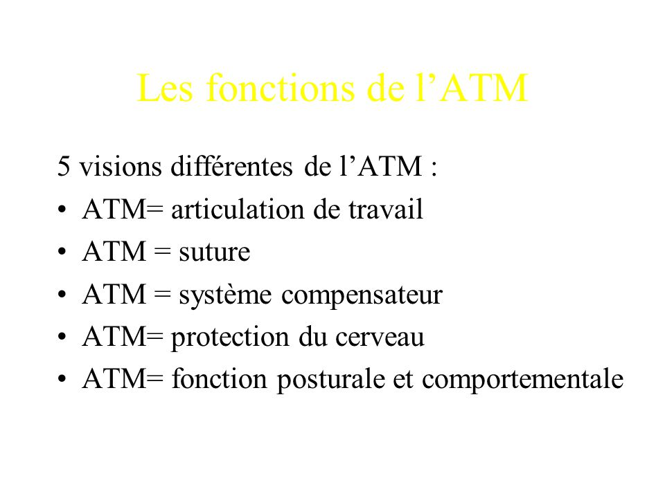 5 visions différentes de l'ATM : ATM= articulation de travail ATM = suture ATM = système compensateur ATM= protection du cerveau ATM= fonction postura