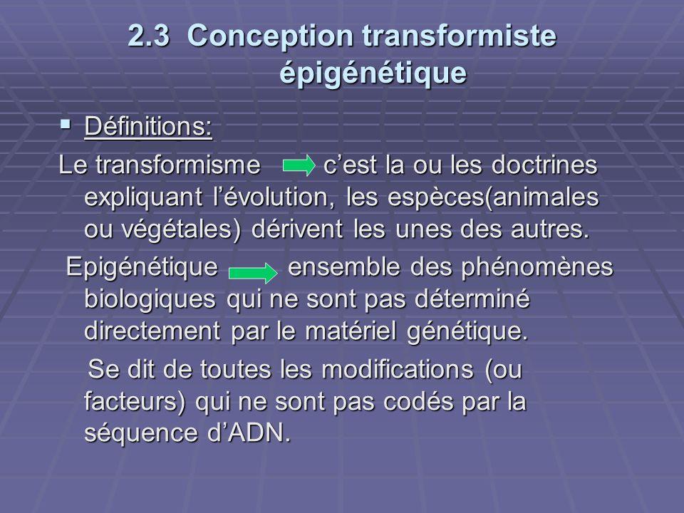2.3 Conception transformiste épigénétique  Définitions: Le transformisme c'est la ou les doctrines expliquant l'évolution, les espèces(animales ou vé