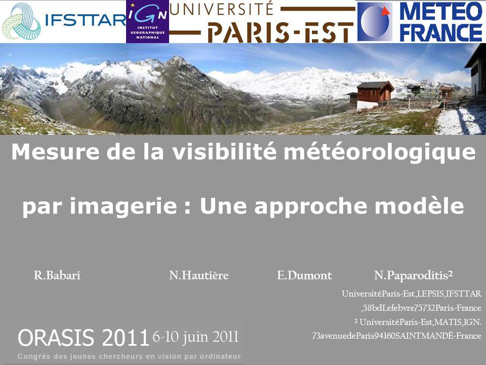Mesure de la visibilité météorologique par imagerie : Une approche modèle R.Babari N.HautièreE.DumontN.Paparoditis² UniversitéParis-Est,LEPSIS,IFSTTAR