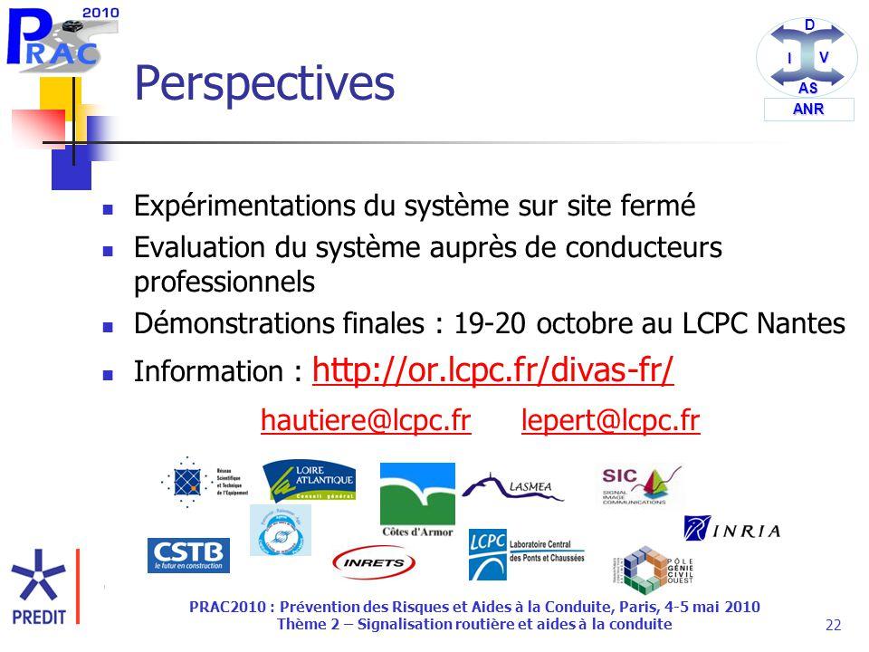 DI V AS ANR PRAC2010 : Prévention des Risques et Aides à la Conduite, Paris, 4-5 mai 2010 Thème 2 – Signalisation routière et aides à la conduite22 Perspectives Expérimentations du système sur site fermé Evaluation du système auprès de conducteurs professionnels Démonstrations finales : 19-20 octobre au LCPC Nantes Information : http://or.lcpc.fr/divas-fr/ http://or.lcpc.fr/divas-fr/ hautiere@lcpc.frlepert@lcpc.fr