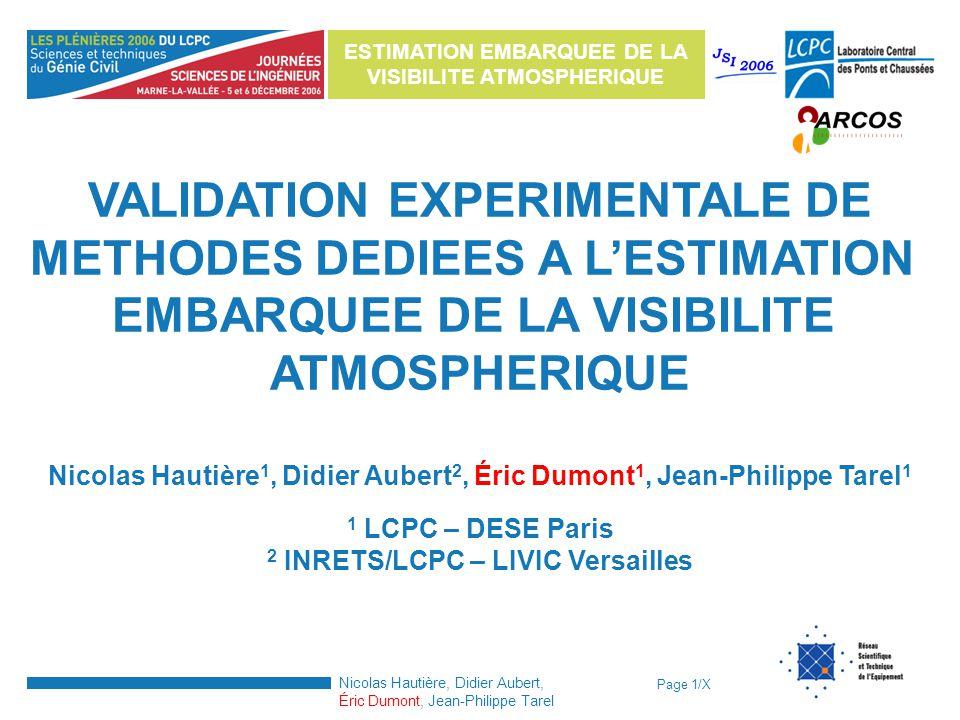 Page 1/X ESTIMATION EMBARQUEE DE LA VISIBILITE ATMOSPHERIQUE Nicolas Hautière, Didier Aubert, Éric Dumont, Jean-Philippe Tarel VALIDATION EXPERIMENTAL