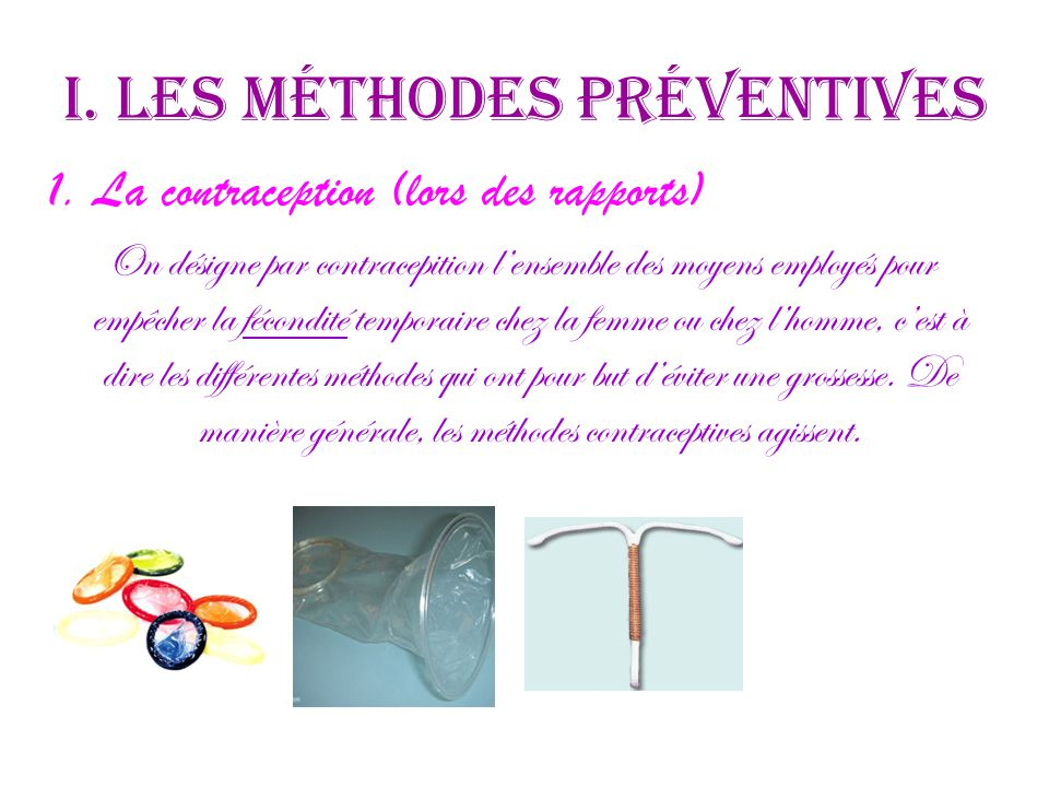 I. Les méthodes préventives 1. La contraception (lors des rapports) On désigne par contracepition l'ensemble des moyens employés pour empêcher la féco