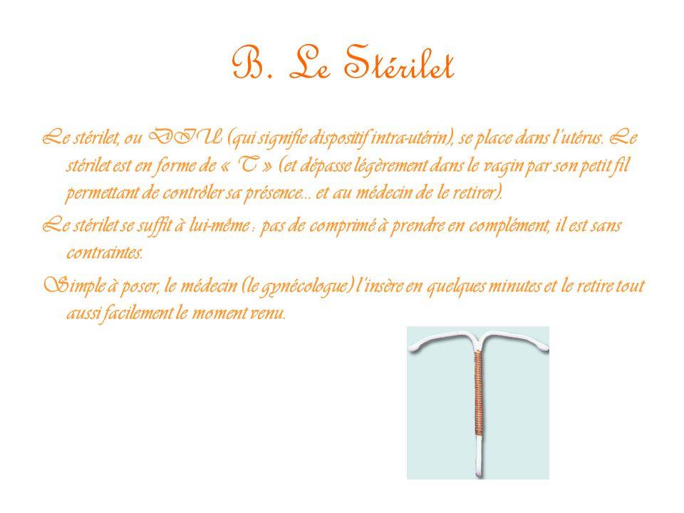 B. Le Stérilet Le stérilet, ou DIU (qui signifie dispositif intra-utérin), se place dans l'utérus. Le stérilet est en forme de « T » (et dépasse légèr