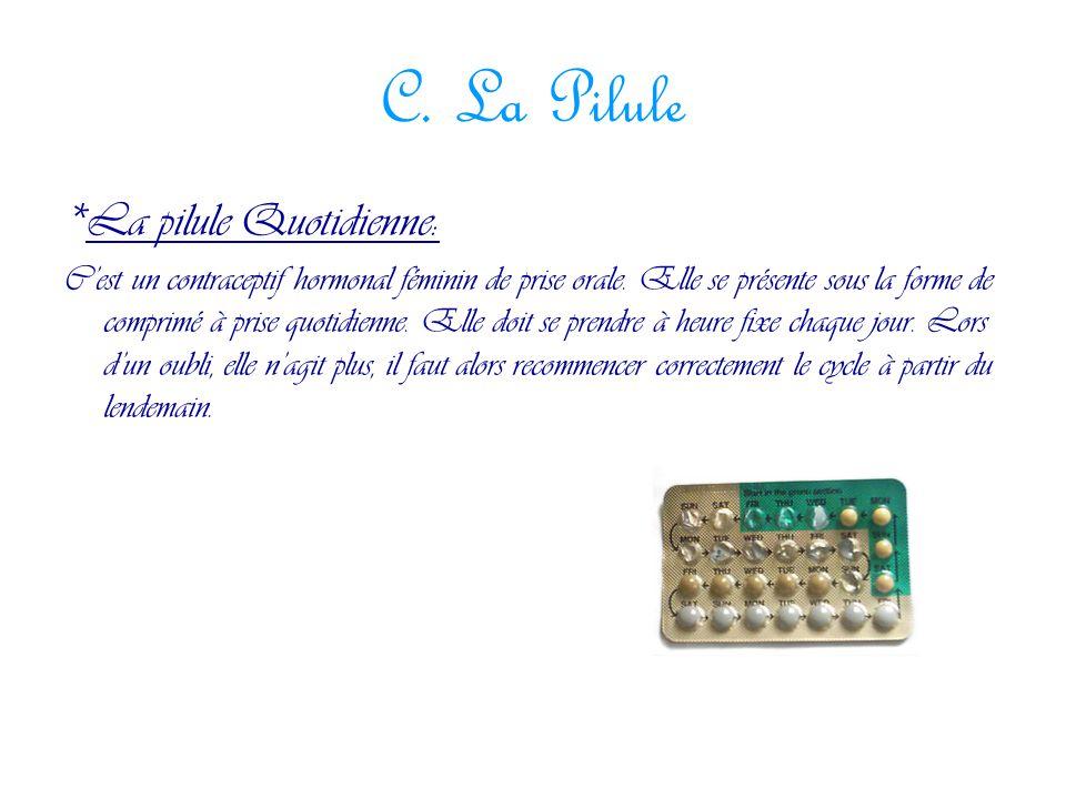 C. La Pilule *La pilule Quotidienne: C'est un contraceptif hormonal féminin de prise orale. Elle se présente sous la forme de comprimé à prise quotidi