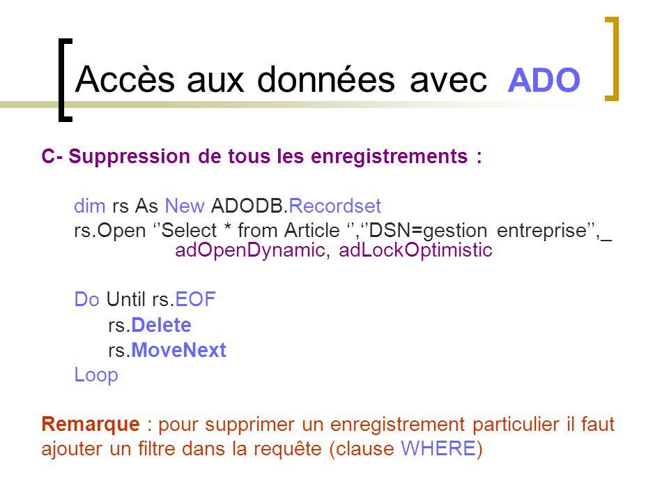 Accès aux données avec ADO C- Suppression de tous les enregistrements : dim rs As New ADODB.Recordset rs.Open ''Select * from Article '',''DSN=gestion