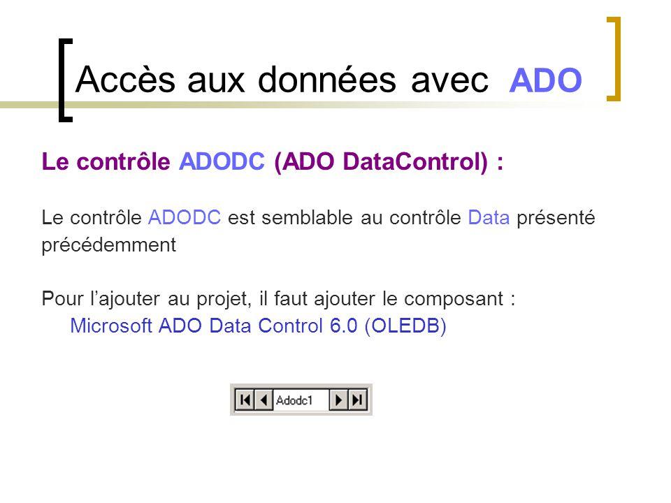 Accès aux données avec ADO Le contrôle ADODC (ADO DataControl) : Le contrôle ADODC est semblable au contrôle Data présenté précédemment Pour l'ajouter