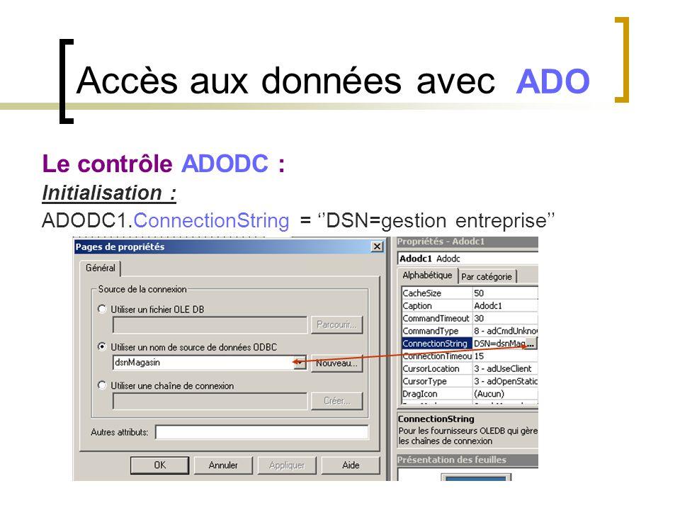 Accès aux données avec ADO Le contrôle ADODC : Initialisation : ADODC1.ConnectionString = ''DSN=gestion entreprise''