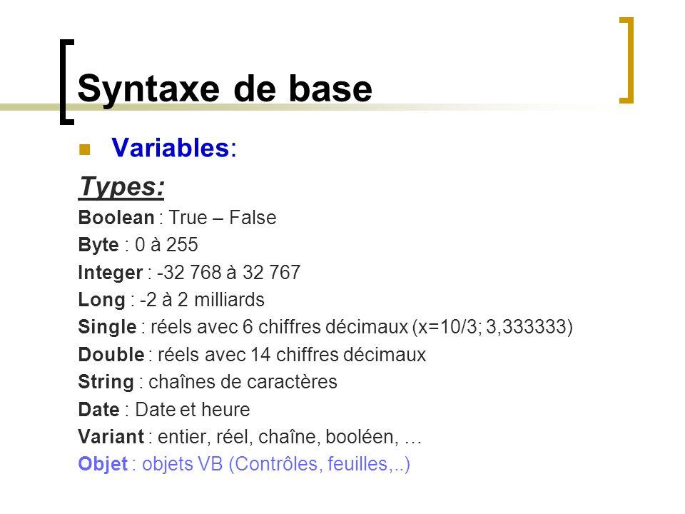 Syntaxe de base Variables: Types: Boolean : True – False Byte : 0 à 255 Integer : -32 768 à 32 767 Long : -2 à 2 milliards Single : réels avec 6 chiff