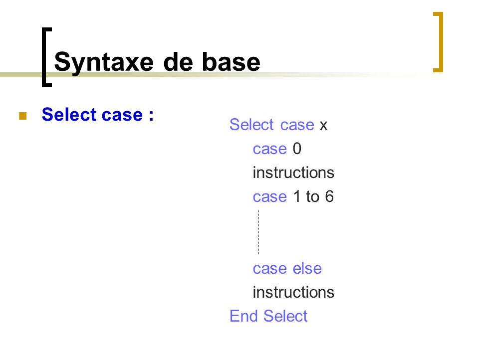 Syntaxe de base Select case x case 0 instructions case 1 to 6 case else instructions End Select Select case :