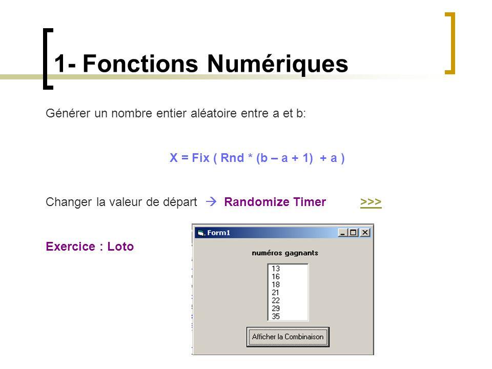 1- Fonctions Numériques Générer un nombre entier aléatoire entre a et b: X = Fix ( Rnd * (b – a + 1) + a ) Changer la valeur de départ  Randomize Tim