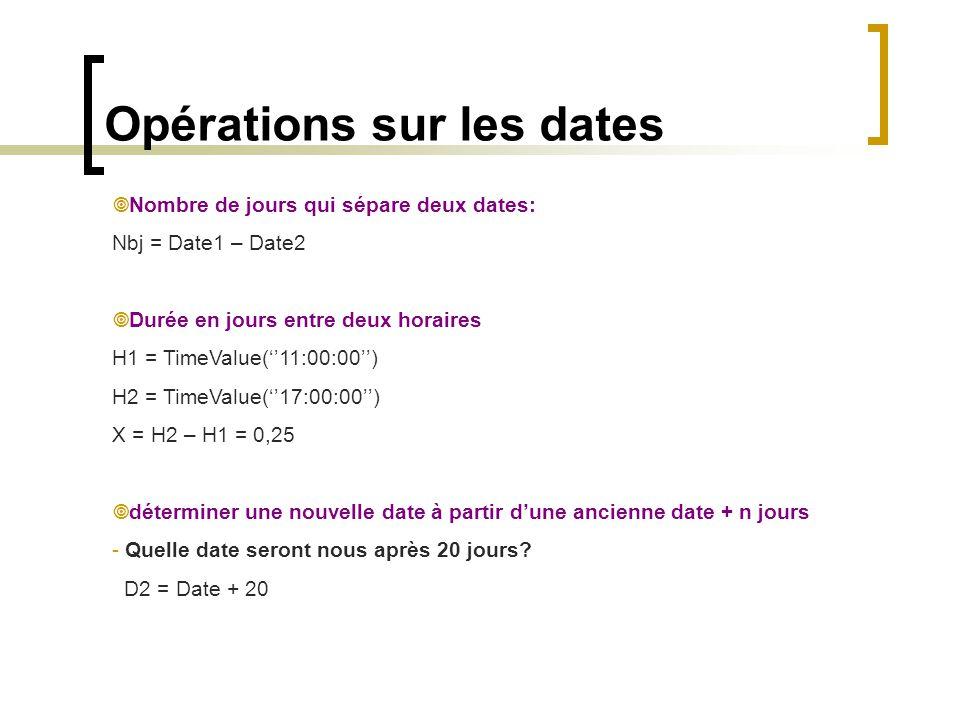 Opérations sur les dates  Nombre de jours qui sépare deux dates: Nbj = Date1 – Date2  Durée en jours entre deux horaires H1 = TimeValue(''11:00:00''