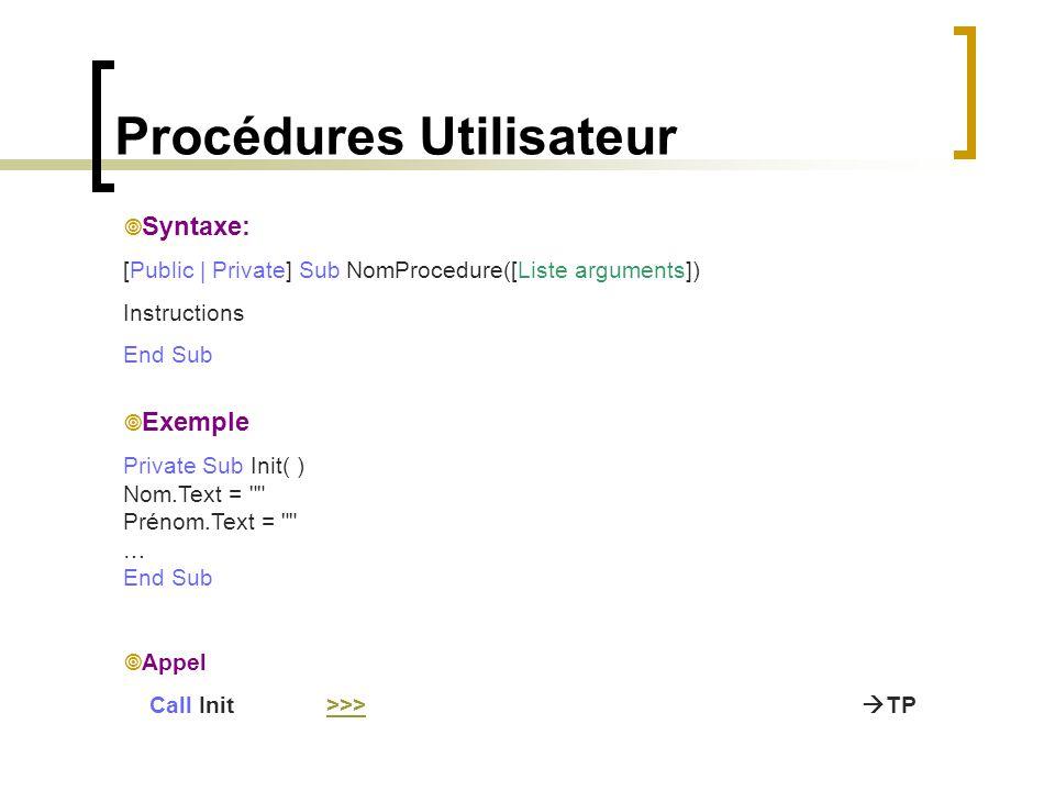 Procédures Utilisateur  Syntaxe: [Public | Private] Sub NomProcedure([Liste arguments]) Instructions End Sub  Exemple Private Sub Init( ) Nom.Text =