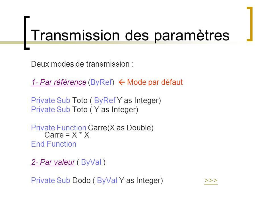 Transmission des paramètres Deux modes de transmission : 1- Par référence (ByRef)  Mode par défaut Private Sub Toto ( ByRef Y as Integer) Private Sub