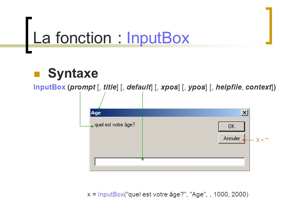La fonction : InputBox Syntaxe InputBox (prompt [, title] [, default] [, xpos] [, ypos] [, helpfile, context]) x = InputBox(
