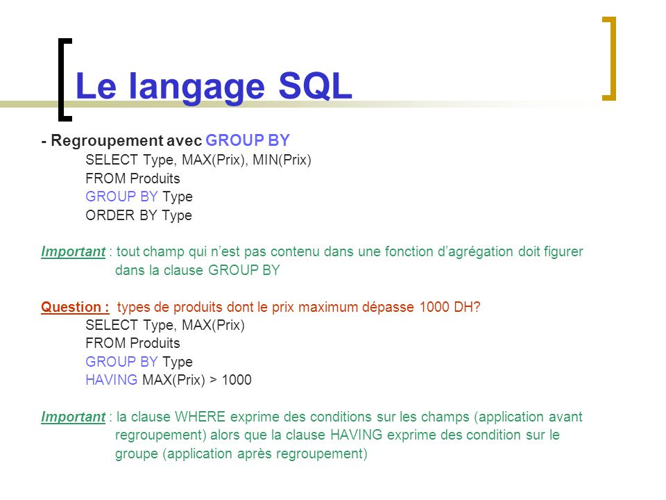 Le langage SQL - Regroupement avec GROUP BY SELECT Type, MAX(Prix), MIN(Prix) FROM Produits GROUP BY Type ORDER BY Type Important : tout champ qui n'e